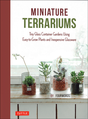 Miniature Terrariums: Tiny Glass Container Gardens Using Easy-To-Grow Plants and Inexpensive Glassware Cover Image