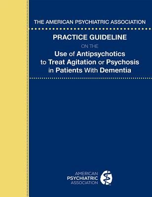 The American Psychiatric Association Practice Guideline on the Use of Antipsychotics to Treat Agitation or Psychosis in Patients with Dementia Cover Image