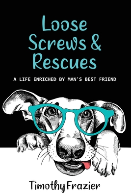 Loose Screws & Rescues: A life enriched by man's best friend Cover Image