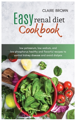 Easy Renal Diet Cookbook: low potassium, low sodium, and low phosphorus healthy and flavourful recipes to control kidney disease and avoid dialy Cover Image