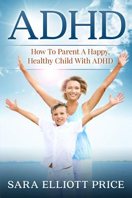 ADHD: How to Parent a Happy, Healthy Child with ADHD Cover Image