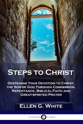 Steps to Christ: Deepening Your Devotion to Christ, the Son of God Through Confession, Repentance, Biblical Faith and Great-spirited Pr Cover Image