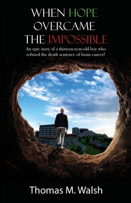 When Hope Overcame the Impossible - An epic story of a thirteen-year-old boy who refused the death sentence of brain cancer! Cover Image