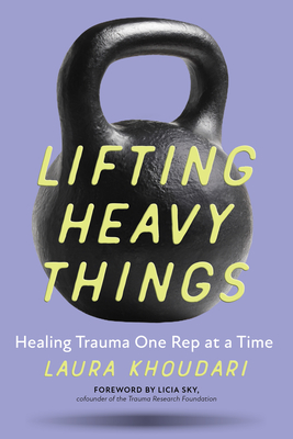 Lifting Heavy Things: Healing Trauma One Rep at a Time Cover Image