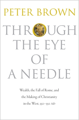 Through the Eye of a Needle: Wealth, the Fall of Rome, and the Making of Christianity in the West, 350-550 Ad Cover Image
