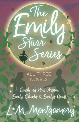 The Emily Starr Series; All Three Novels - Emily of New Moon, Emily Climbs and Emily's Quest Cover Image