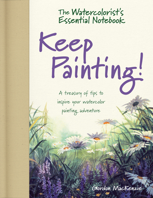 The Watercolorist's Essential Notebook - Keep Painting!: A Treasury of Tips to Inspire Your Watercolor Painting Adventure Cover Image