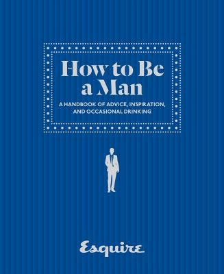 How to Be a Man: A Handbook of Advice, Inspiration, and Occasional Drinking Cover Image