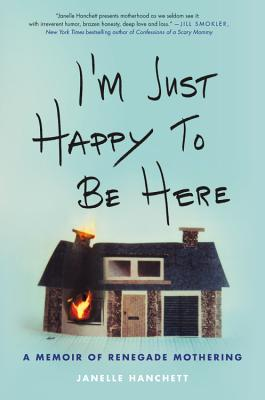 I'm Just Happy to Be Here: A Memoir of Renegade Mothering Cover Image