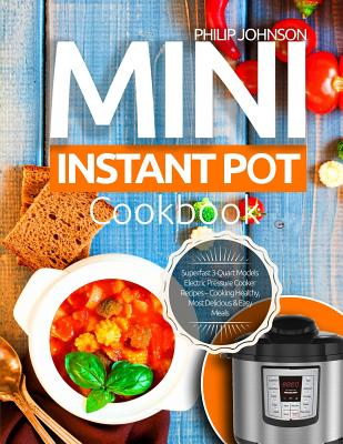 Mini Instant Pot Cookbook: Superfast 3-Quart Models Electric Pressure Cooker Recipes - Cooking Healthy, Most Delicious & Easy Meals Cover Image