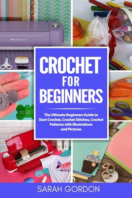 Crochet for Beginners: The Ultimate Beginners Guide to Start Crochet, Crochet Stitches, Crochet Patterns with Illustrations and Pictures (All Cover Image