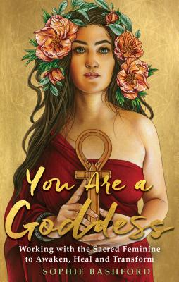 You Are a Goddess: Working with the Sacred Feminine to Awaken, Heal and Transform Cover Image