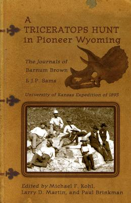 A Triceratops Hunt in Pioneer Wyoming: The Journals of Barnum Brown & J.P. Sams: The University of Kansas Expedition of 1895 Cover Image