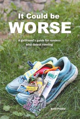 It Could Be Worse: A Girlfriend's Guide for Runners who Detest Running Cover Image