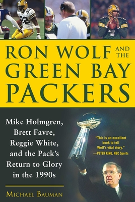 Ron Wolf and the Green Bay Packers: Mike Holmgren, Brett Favre, Reggie White, and the Pack's Return to Glory in the 1990s Cover Image