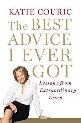 The Best Advice I Ever Got: Lessons from Extraordinary Lives Cover Image