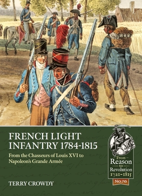 French Light Infantry 1784-1815: From the Chasseurs of Louis XVI to Napoleon's Grande Armée (From Reason to Revolution) Cover Image