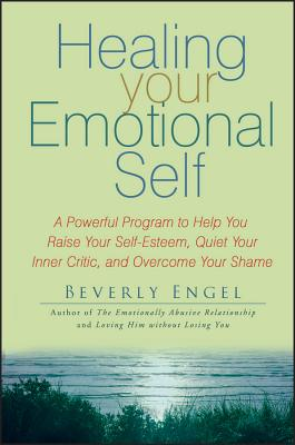 Healing Your Emotional Self: A Powerful Program to Help You Raise Your Self-Esteem, Quiet Your Inner Critic, and Overcome Your Shame Cover Image