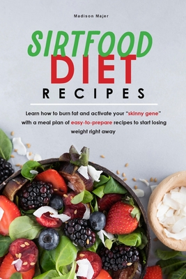 sirtfood diet recipe: Learn how to burn fat and activate your skinny gene with a meal plan of easy-to-prepare recipes to start losing weight Cover Image