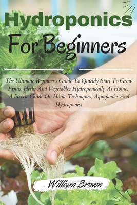 Hydroponics for beginners: The Ultimate Beginner's Guide To Quickly Start To Grow Fruits, Herbs And Vegetables Hydroponically At Home. A Precise Cover Image