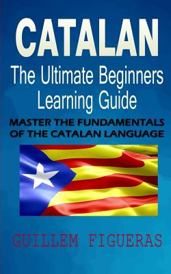 Catalan: The Ultimate Beginners Learning Guide: Master The Fundamentals Of The Catalan Language (Learn Catalan, Catalan Languag Cover Image