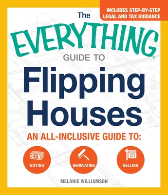The Everything Guide To Flipping Houses: An All-Inclusive Guide to Buying, Renovating, Selling (Everything®) Cover Image