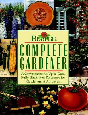 Burpee Complete Gardener: A Comprehensive, Up-To-Date, Fully Illustrated Reference For Gardeners At all Levels Allan Armitage, Maureen Heffernan, Chela Kleiber and Holly H. Shimizu