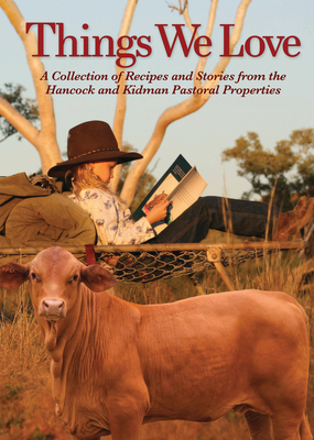 Things We Love: A Collection of Recipes and Stories from the Hancock and Kidman Pastoral Properties Cover Image