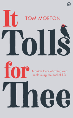 It Tolls For Thee: A guide to celebrating and reclaiming the end of life Cover Image