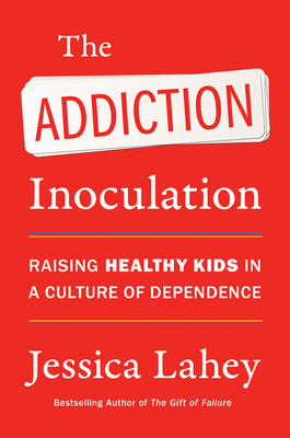 The Addiction Inoculation: Raising Healthy Kids in a Culture of Dependence Cover Image