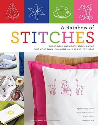 A Rainbow of Stitches: Embroidery and Cross-Stitch Basics Plus More Than 1,000 Motifs and 80 Project Ideas Cover Image