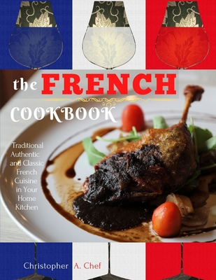 The French Cookbook: Traditional Authentic and Classic French Cuisine in Your Home Kitchen Cover Image