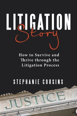 Litigation Story: How to Survive and Thrive Through the Litigation Process Cover Image