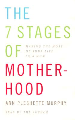 The 7 Stages of Motherhood: Making the Most of Your Life as a Mom Cover Image