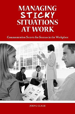 Managing Sticky Situations at Work: Communication Secrets for Success in the Workplace Cover Image