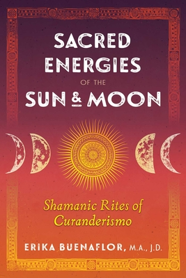 Sacred Energies of the Sun and Moon: Shamanic Rites of Curanderismo Cover Image