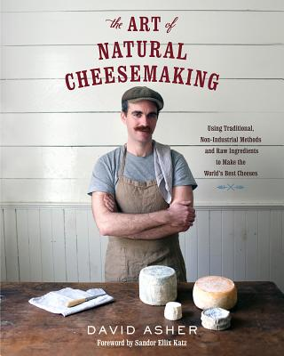 The Art of Natural Cheesemaking: Using Traditional, Non-Industrial Methods and Raw Ingredients to Make the World's Best Cheeses Cover Image