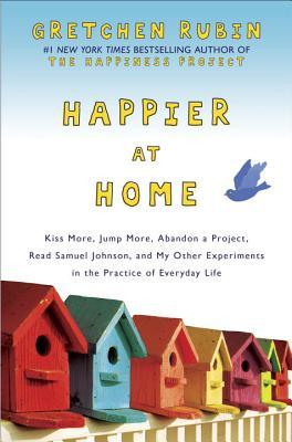 Happier at Home: Kiss More, Jump More, Abandon a Project, Read Samuel Johnson, and My Other Experiments in the Practice of Everyday Lif Cover Image