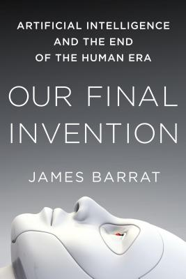 Our Final Invention: Artificial Intelligence and the End of the Human Era Cover Image
