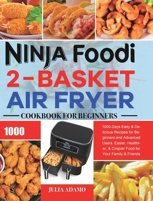 Ninja Foodi 2-Basket Air Fryer Cookbook for Beginners: 1000-Days Easy & Delicious Recipes for Beginners and Advanced Users. Easier, Healthier, & Crisp Cover Image