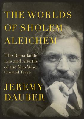 The Worlds of Sholem Aleichem: The Remarkable Life and Afterlife of the Man Who Created Tevye Cover Image