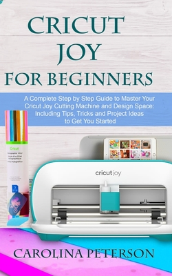 Cricut Joy for Beginners: A Complete Step by Step Guide to Master Your Cricut Joy Cutting Machine and Design Space: Including Tips, Tricks and P Cover Image