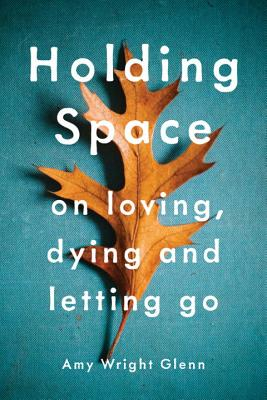 Holding Space: On Loving, Dying, and Letting Go Cover Image