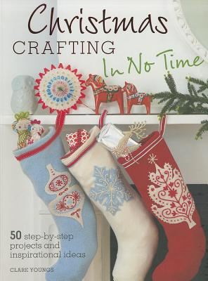 Christmas Crafting in No Time: 50 Step-By-Step Projects and Inspirational IdeasClare Youngs