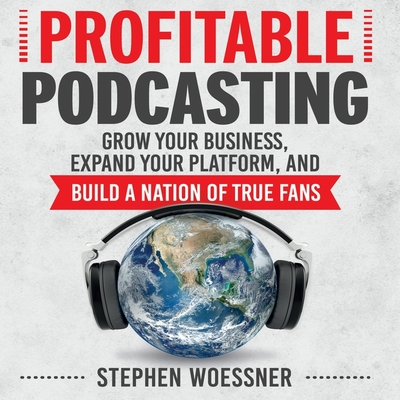 Profitable Podcasting: Grow Your Business, Expand Your Platform, and Build a Nation of True Fans Cover Image