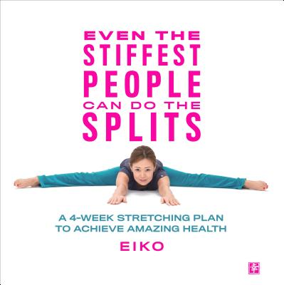 Even the Stiffest People Can Do the Splits: A 4-Week Stretching Plan to Achieve Amazing Health Cover Image