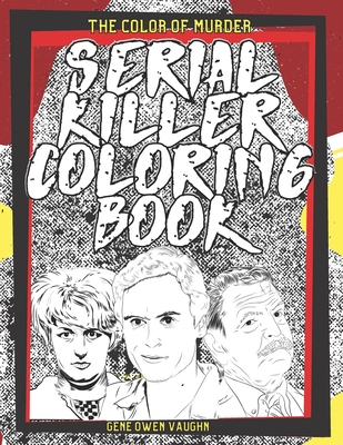 The Color Of Murder: Serial Killer Coloring Book: Featuring Illustrations Of Infamous Murderers & Their Chilling Quotes I True Crime Gifts Cover Image