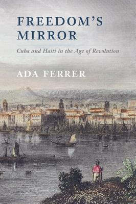 Freedom's Mirror: Cuba and Haiti in the Age of Revolution Cover Image