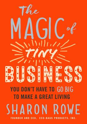The Magic of Tiny Business: You Don't Have to Go Big to Make a Great Living Cover Image