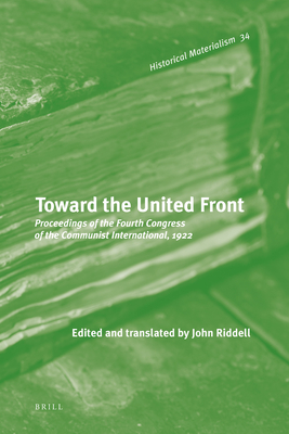 Toward the United Front: Proceedings of the Fourth Congress of the Communist International, 1922 (Historical Materialism Book #34) Cover Image